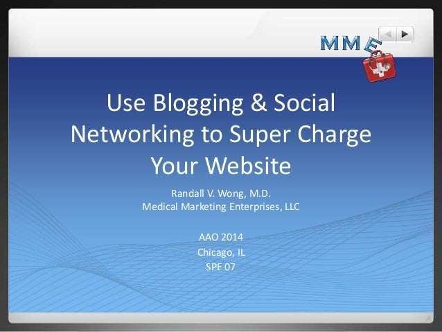 Use Blogging & Social Networking to Super Charge Your Website Randall V. Wong, M.D. Medical Marketing Enterprises, LLC AAO...