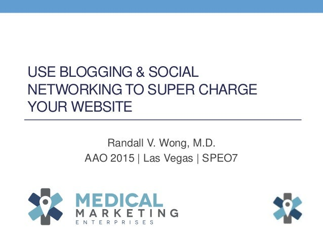 USE BLOGGING & SOCIAL NETWORKING TO SUPER CHARGE YOUR WEBSITE Randall V. Wong, M.D. AAO 2015 | Las Vegas | SPEO7