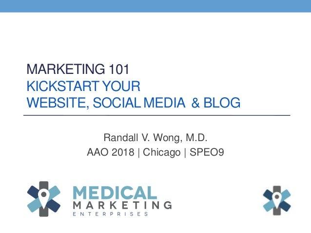 MARKETING 101 KICKSTART YOUR WEBSITE, SOCIAL MEDIA & BLOG Randall V. Wong, M.D. AAO 2018 | Chicago | SPEO9