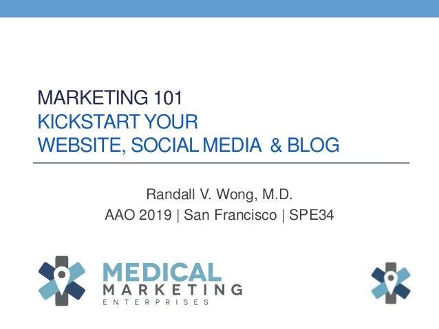 MARKETING 101 KICKSTART YOUR WEBSITE, SOCIAL MEDIA & BLOG Randall V. Wong, M.D. AAO 2019 | San Francisco | SPE34