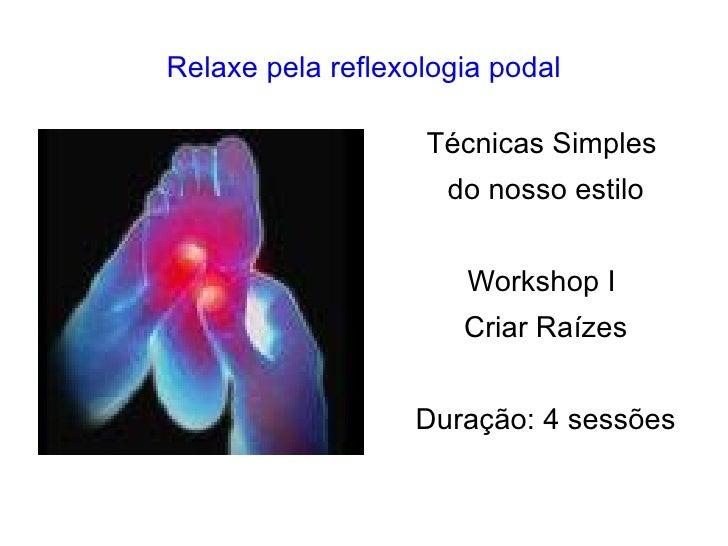 Relaxe pela reflexologia podal Técnicas Simples  do nosso estilo Workshop I  Criar Raízes Duração: 4 sessões