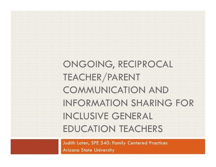 ONGOING, RECIPROCALTEACHER/PARENTCOMMUNICATION ANDINFORMATION SHARING FORINCLUSIVE GENERALEDUCATION TEACHERSJudith Laten, ...