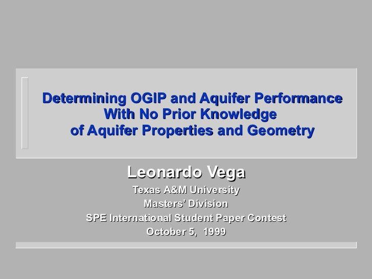 Determining OGIP and Aquifer Performance With No Prior Knowledge  of Aquifer Properties and Geometry Leonardo Vega Texas A...