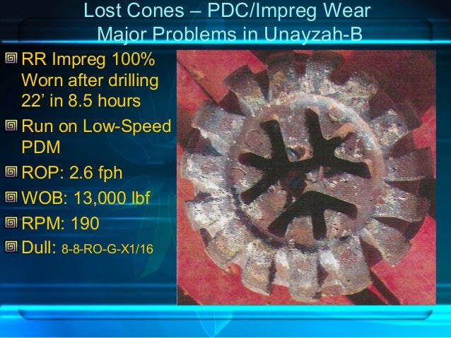Lost Cones – PDC/Impreg Wear Major Problems in Unayzah-B RR Impreg 100% Worn after drilling 22' in 8.5 hours Run on Low-Sp...