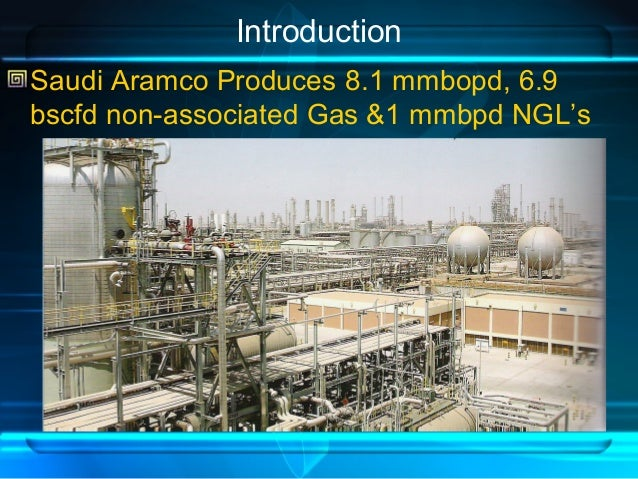 Introduction Saudi Aramco Produces 8.1 mmbopd, 6.9 bscfd non-associated Gas &1 mmbpd NGL's