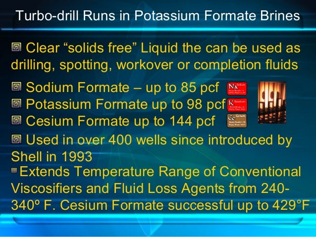 """Turbo-drill Runs in Potassium Formate Brines Clear """"solids free"""" Liquid the can be used as drilling, spotting, workover or..."""