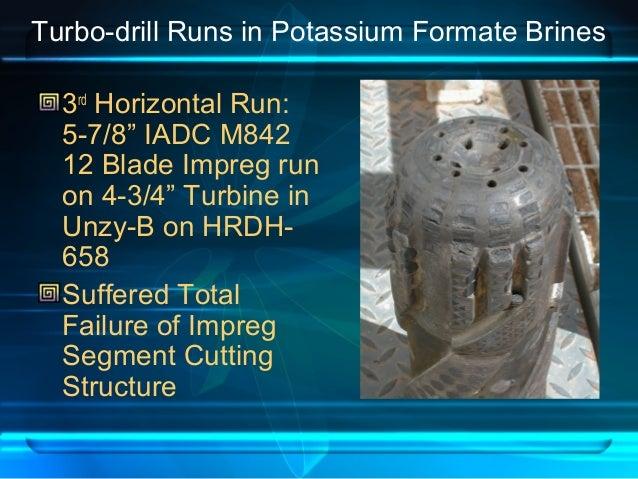 "Turbo-drill Runs in Potassium Formate Brines 3rd Horizontal Run: 5-7/8"" IADC M842 12 Blade Impreg run on 4-3/4"" Turbine in..."