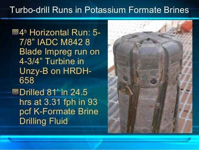 "Turbo-drill Runs in Potassium Formate Brines 4th Horizontal Run: 5- 7/8"" IADC M842 8 Blade Impreg run on 4-3/4"" Turbine in..."