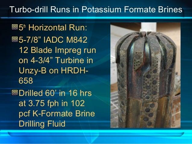 "Turbo-drill Runs in Potassium Formate Brines 5th Horizontal Run: 5-7/8"" IADC M842 12 Blade Impreg run on 4-3/4"" Turbine in..."