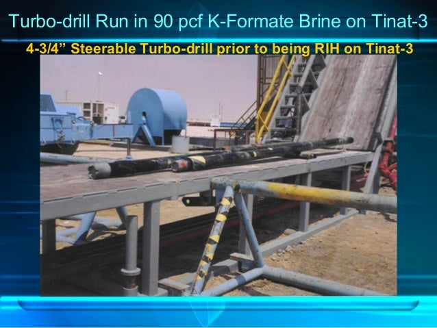 """Turbo-drill Run in 90 pcf K-Formate Brine on Tinat-3 4-3/4"""" Steerable Turbo-drill prior to being RIH on Tinat-3"""