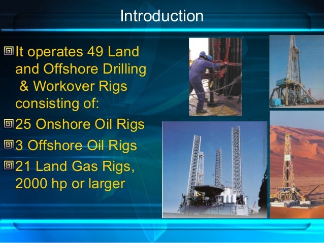 Introduction It operates 49 Land and Offshore Drilling & Workover Rigs consisting of: 25 Onshore Oil Rigs 3 Offshore Oil R...