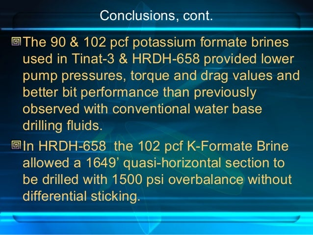 Conclusions, cont. The 90 & 102 pcf potassium formate brines used in Tinat-3 & HRDH-658 provided lower pump pressures, tor...