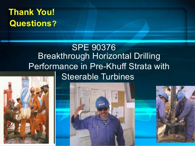 Breakthrough Horizontal Drilling Performance in Pre-Khuff Strata with Steerable Turbines Thank You! Questions? SPE 90376