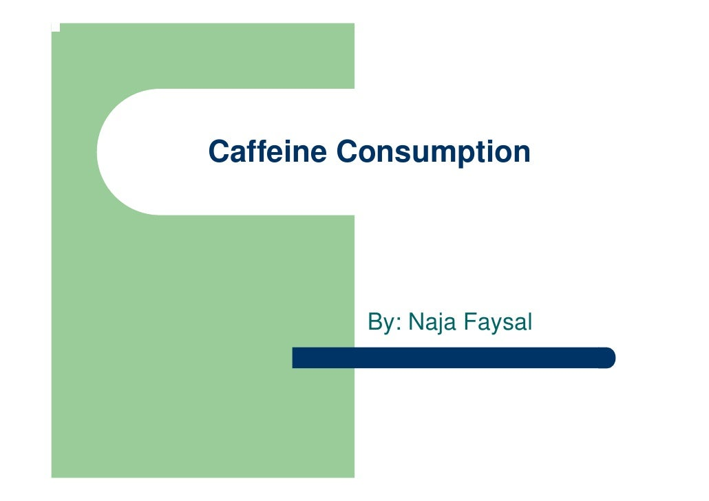 Caffeine Consumption              By: Naja Faysal