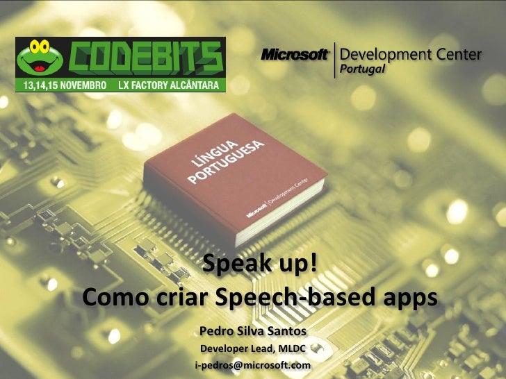 Speak up! Como criar Speech-based apps          Pedro Silva Santos           Developer Lead, MLDC         i-pedros@microso...