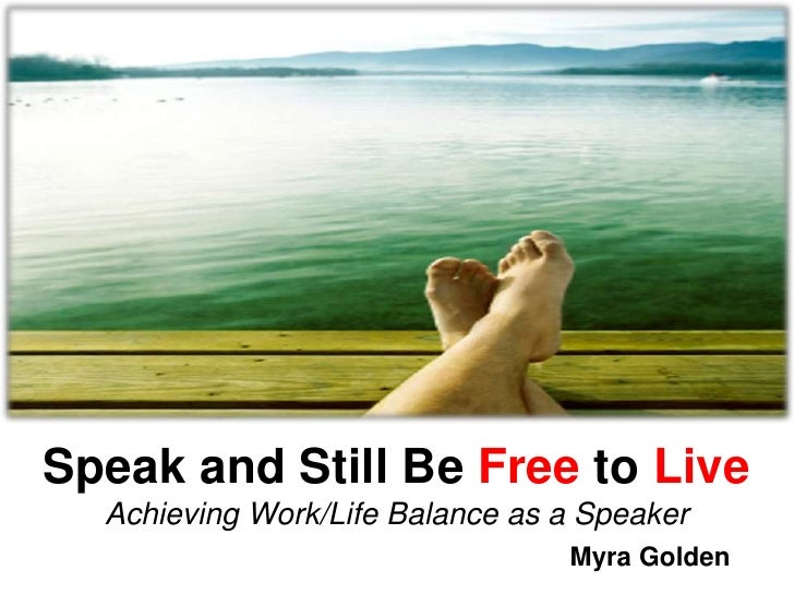 Speak and Still Be Free to Live Achieving Work/Life Balance as a Speaker Myra Golden