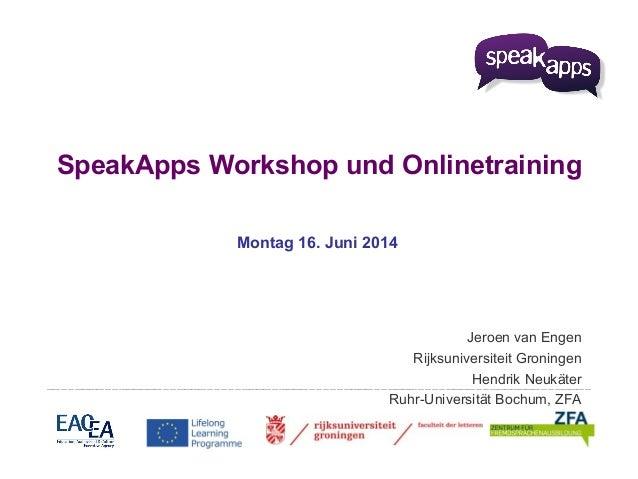 SpeakApps Workshop und Onlinetraining Montag 16. Juni 2014 Jeroen van Engen Rijksuniversiteit Groningen Hendrik Neukäter R...