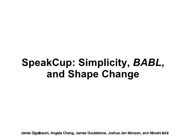 SpeakCup: Simplicity,  BABL , and Shape Change Jamie Zigelbaum, Angela Chang, James Gouldstone, Joshua Jen Monzen, and Hir...