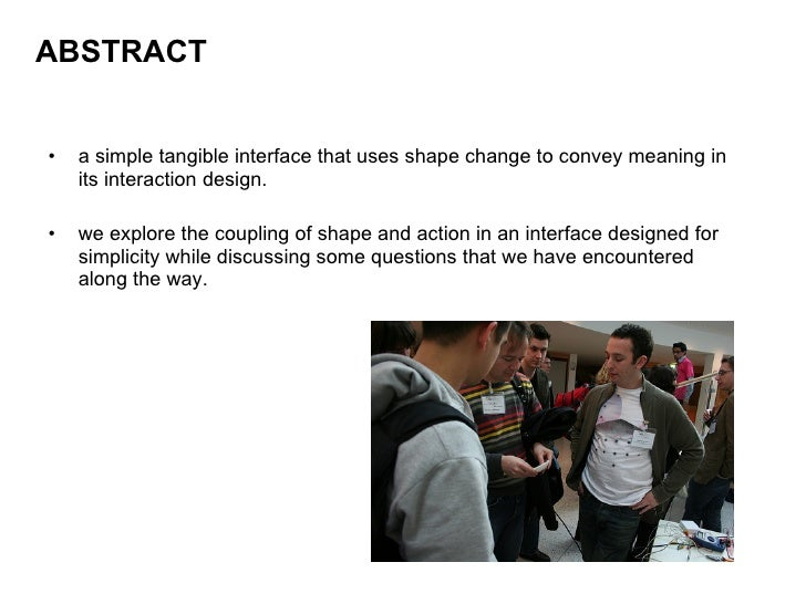 ABSTRACT <ul><li>a simple tangible interface that uses shape change to convey meaning in its interaction design. </li></ul...