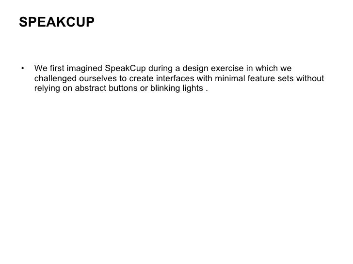 <ul><li>We first imagined SpeakCup during a design exercise in which we challenged ourselves to create interfaces with min...