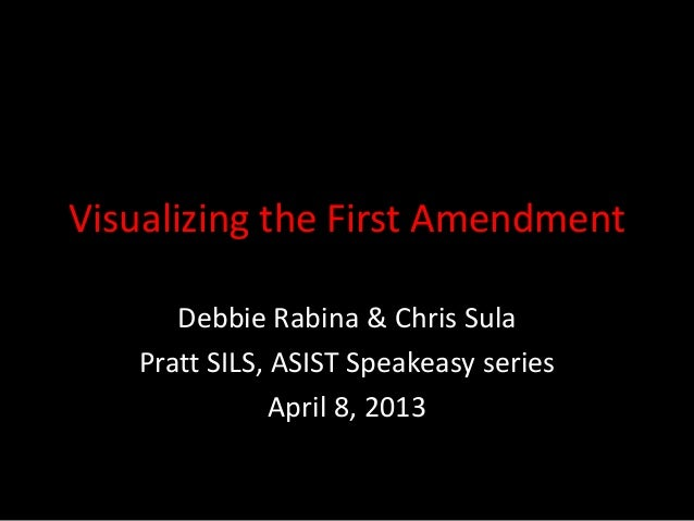 Visualizing the First Amendment Debbie Rabina & Chris Sula Pratt SILS, ASIST Speakeasy series April 8, 2013