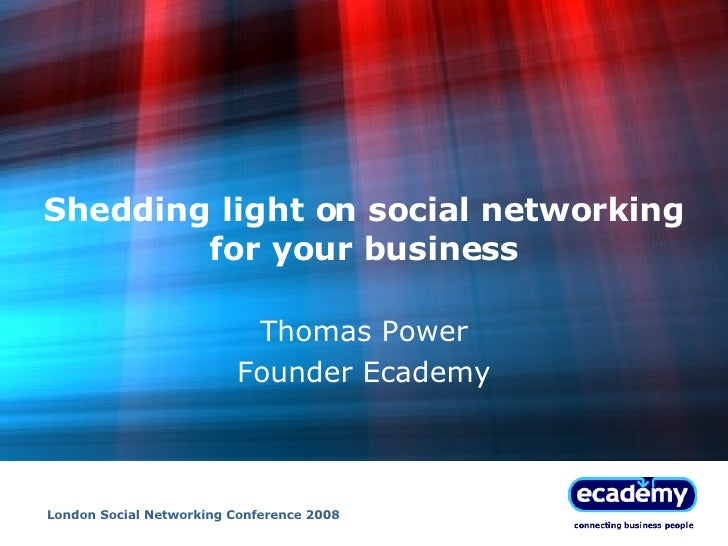 Shedding light on social networking for your business Thomas Power Founder Ecademy London Social Networking Conference 2008