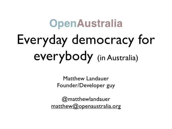OpenAustralia Everyday democracy for    everybody (in Australia)           Matthew Landauer         Founder/Developer guy ...