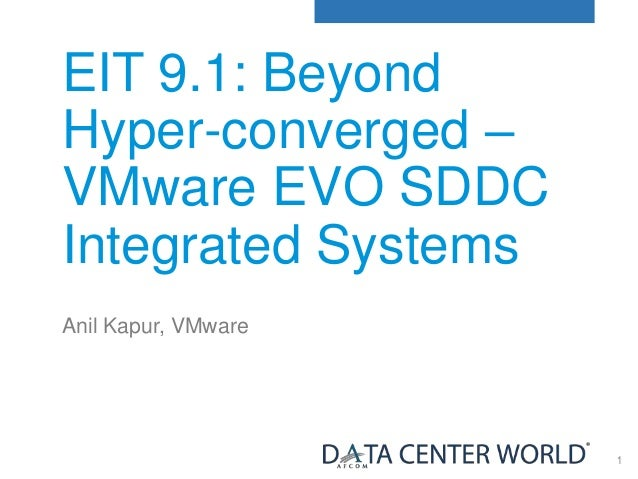 1 EIT 9.1: Beyond Hyper-converged – VMware EVO SDDC Integrated Systems Anil Kapur, VMware