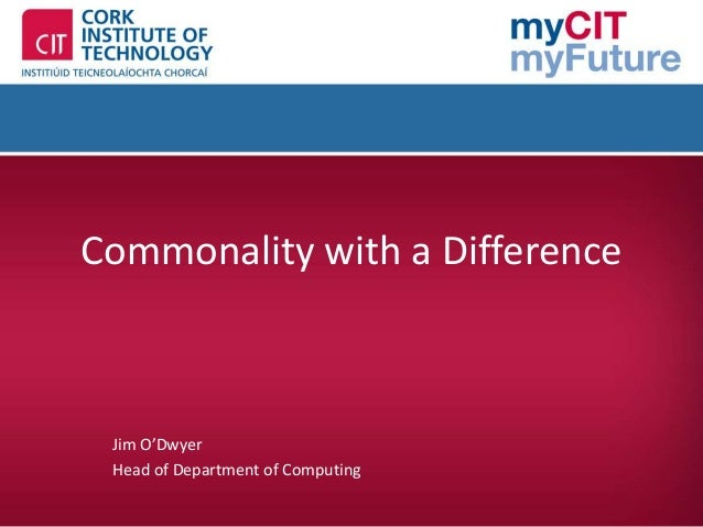 Commonality with a Difference Jim O'Dwyer Head of Department of Computing