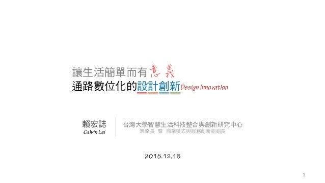 讓生活簡單而有意義 通路數位化的設計創新 賴宏誌 台灣大學智慧生活科技整合與創新研究中心 策略長 暨 商業模式與服務創新組組長 1