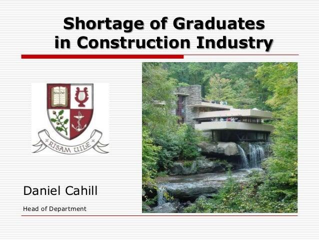 Shortage of Graduates        in Construction IndustryDaniel CahillHead of Department