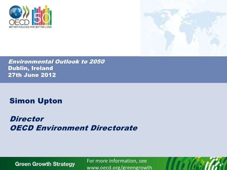 Environmental Outlook to 2050Dublin, Ireland27th June 2012Simon UptonDirectorOECD Environment Directorate                 ...