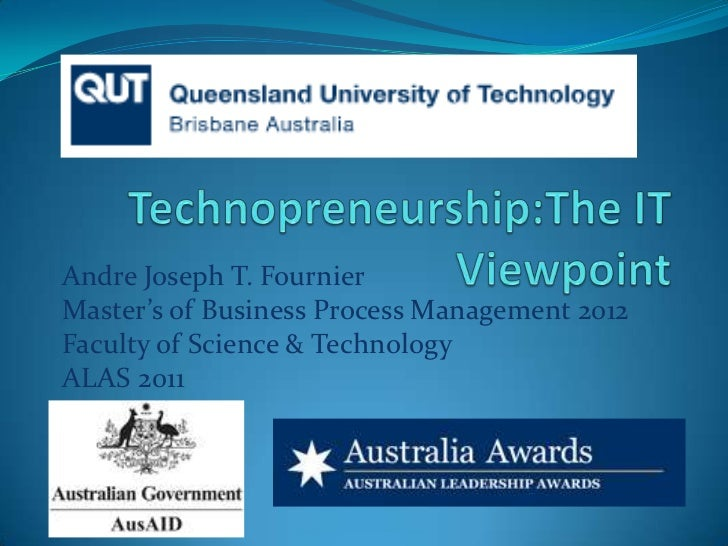 Technopreneurship:The IT Viewpoint<br />Andre Joseph T. Fournier<br />Master's of Business Process Management 2012<br />Fa...