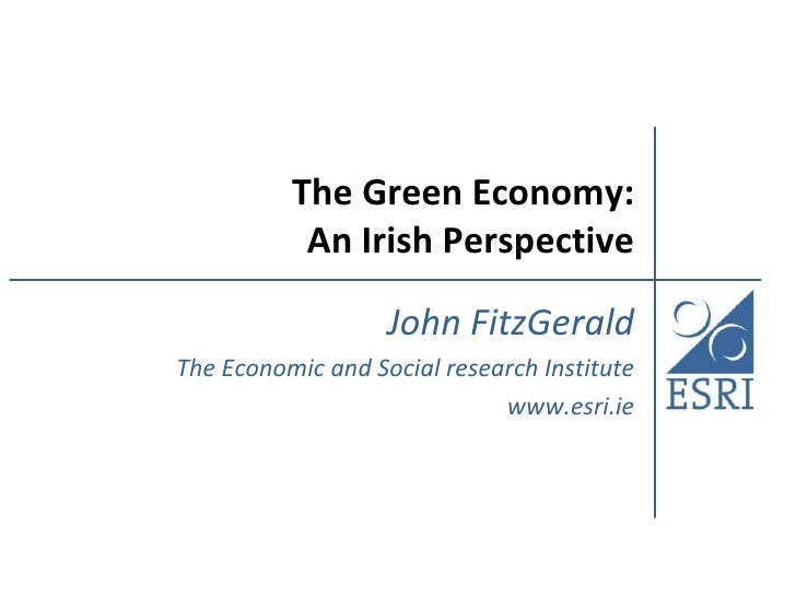 The Green Economy:           An Irish Perspective                   John FitzGeraldThe Economic and Social research Instit...