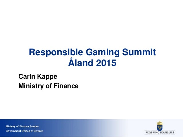 Ministry of Finance Sweden Government Offices of Sweden Responsible Gaming Summit Åland 2015 Carin Kappe Ministry of Finan...
