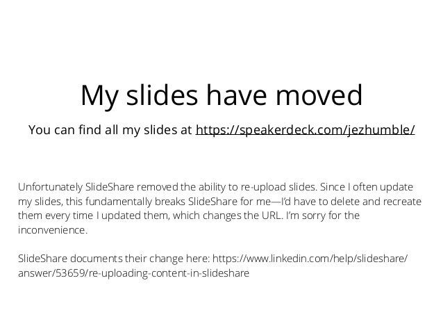 My slides have moved You can find all my slides at https://speakerdeck.com/jezhumble/ Unfortunately SlideShare removed the ...