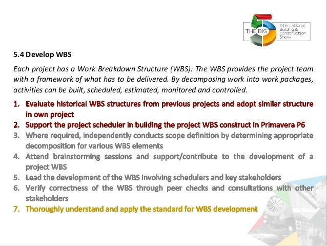 5.4 Develop WBS Each project has a Work Breakdown Structure (WBS): The WBS provides the project team with a framework of w...