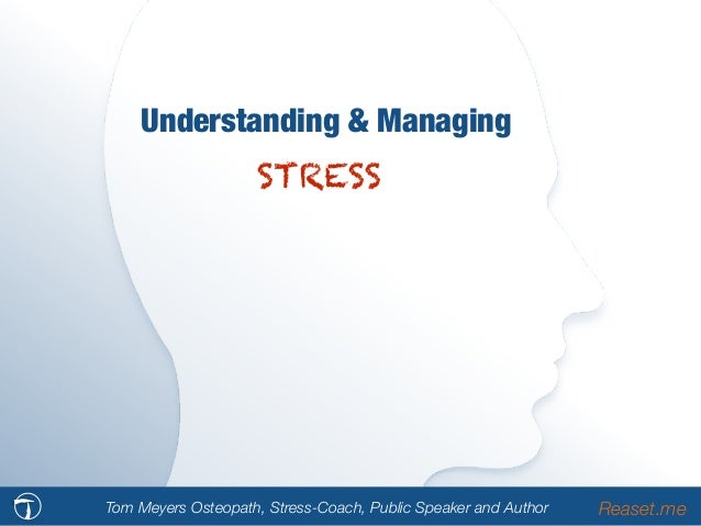 Understanding & Managing STRESS Tom Meyers Osteopath, Stress-Coach, Public Speaker and Author Reaset.me
