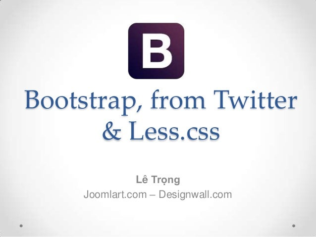 Bootstrap, from Twitter      & Less.css                Lê Trọng     Joomlart.com – Designwall.com