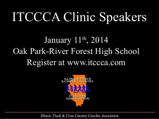 ITCCCA Clinic Speakers January 11th, 2014 Oak Park-River Forest High School Register at www.itccca.com  Illinois Track & C...