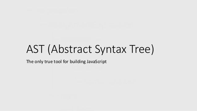 AST (Abstract Syntax Tree)  The only true tool for building JavaScript