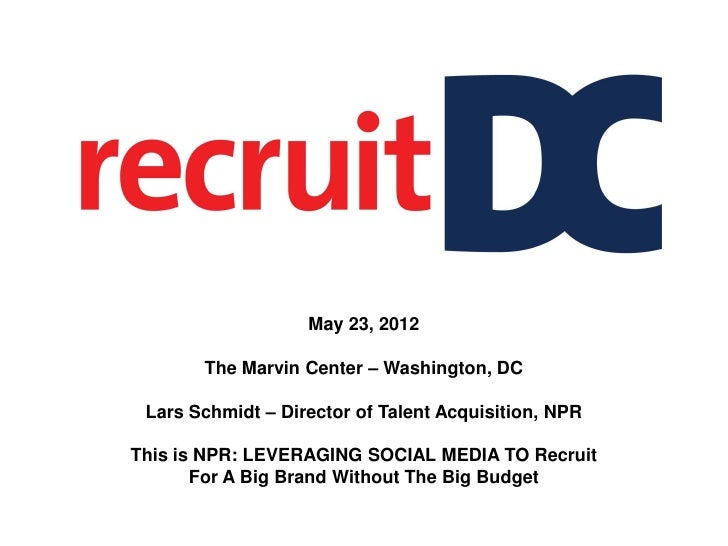 May 23, 2012       The Marvin Center – Washington, DC Lars Schmidt – Director of Talent Acquisition, NPRThis is NPR: LEVER...