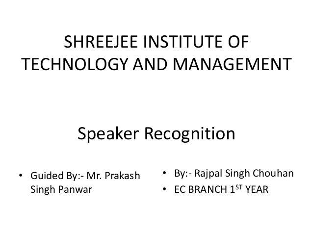 SHREEJEE INSTITUTE OF TECHNOLOGY AND MANAGEMENT Speaker Recognition • Guided By:- Mr. Prakash Singh Panwar • By:- Rajpal S...