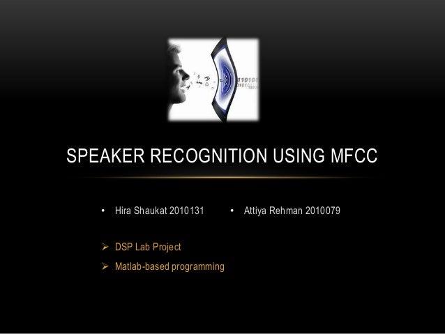 SPEAKER RECOGNITION USING MFCC • Hira Shaukat 2010131  DSP Lab Project   Matlab-based programming  • Attiya Rehman 20100...