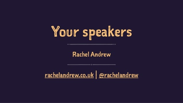 Your speakers Rachel Andrew rachelandrew.co.uk | @rachelandrew