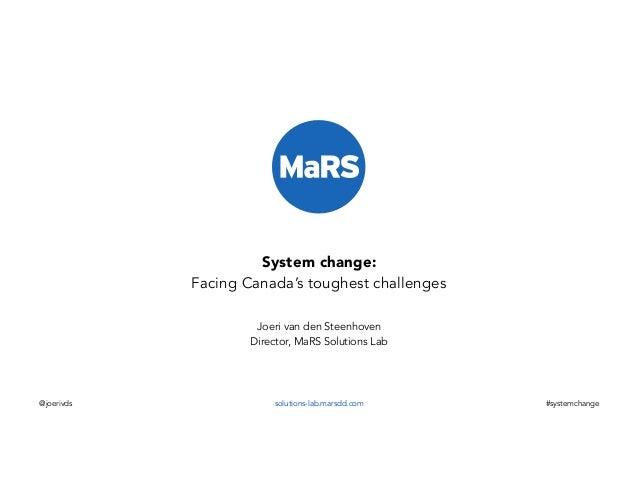 System change: Facing Canada's toughest challenges Joeri van den Steenhoven Director, MaRS Solutions Lab  @joerivds  solut...