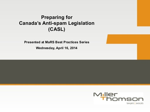 Preparing for Canada's Anti-spam Legislation (CASL) Presented at MaRS Best Practices Series Wednesday, April 16, 2014