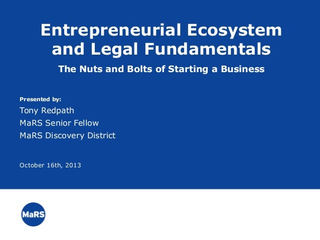 Entrepreneurial Ecosystem and Legal Fundamentals The Nuts and Bolts of Starting a Business Presented by:  Tony Redpath MaR...