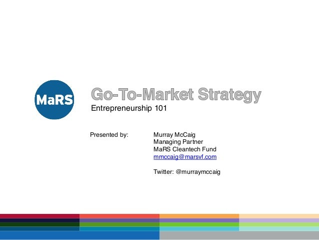 Entrepreneurship 101! Presented by: ! ! ! ! !  !Murray McCaig! !Managing Partner! !MaRS Cleantech Fund! !mmccaig@marsvf.co...