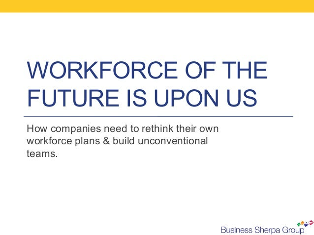WORKFORCE OF THEFUTURE IS UPON USHow companies need to rethink their ownworkforce plans & build unconventionalteams.
